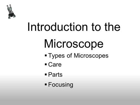 Introduction to the Microscope  Types of Microscopes  Care  Parts  Focusing.