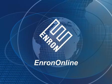 EnronOnline. A Free, Internet-based, Global Transaction System Which Allows Counterparties to View Real Time Prices From Enron's Traders and Transact.