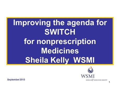1 Improving the agenda for SWITCH for nonprescription Medicines Sheila Kelly WSMI September 2015.