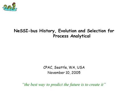 "NeSSI-bus History, Evolution and Selection for Process Analytical CPAC, Seattle, WA, USA November 10, 2005 ""the best way to predict the future is to create."