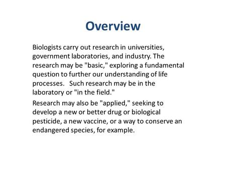 Overview Biologists carry out research in universities, government laboratories, and industry. The research may be basic, exploring a fundamental question.