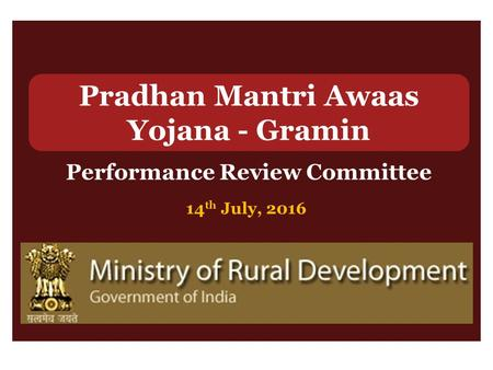 Pradhan Mantri Awaas Yojana - Gramin Performance Review Committee 14 th July, 2016.
