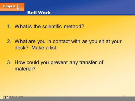 1 Bell Work 1.What is the scientific method? 2.What are you in contact with as you sit at your desk? Make a list. 3.How could you prevent any transfer.