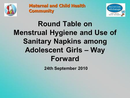 Round Table on Menstrual Hygiene and Use of Sanitary Napkins among Adolescent Girls – Way Forward 24th September 2010 Maternal and Child Health Community.