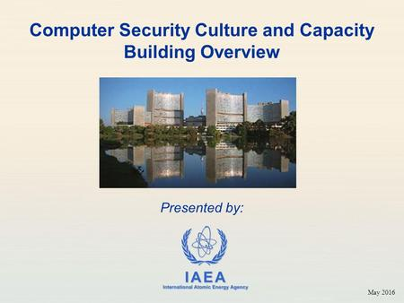 IAEA International Atomic Energy Agency Computer Security Culture and Capacity Building Overview Presented by: May 2016.