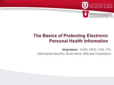 The Basics of Protecting Electronic Personal Health Information Greg Nance - CISSP, CRISC, CISA, ITIL Information Security Governance, Risk and Compliance.