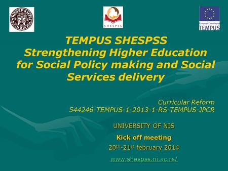 UNIVERSITY OF NIS Kick off meeting 20 th -21 st february 2014  TEMPUS SHESPSS Strengthening Higher Education for Social Policy making.