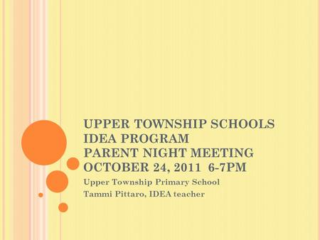 UPPER TOWNSHIP SCHOOLS IDEA PROGRAM PARENT NIGHT MEETING OCTOBER 24, 2011 6-7PM Upper Township Primary School Tammi Pittaro, IDEA teacher.