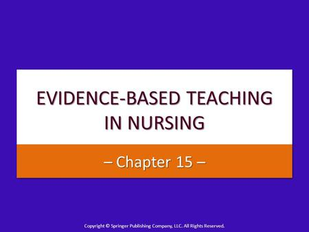 Copyright © Springer Publishing Company, LLC. All Rights Reserved. EVIDENCE-BASED TEACHING IN NURSING – Chapter 15 –