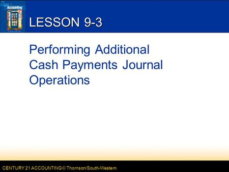 CENTURY 21 ACCOUNTING © Thomson/South-Western LESSON 9-3 Performing Additional Cash Payments Journal Operations.