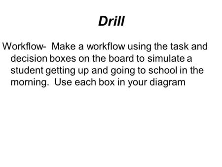 Drill Workflow- Make a workflow using the task and decision boxes on the board to simulate a student getting up and going to school in the morning. Use.