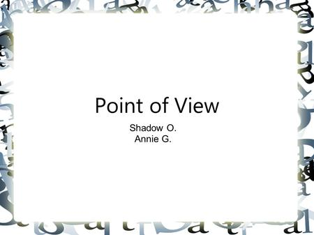 "Point of View Shadow O. Annie G.. ""point of view: the vantage point from which the author presents action of the story. Who is telling the story? An all-knowing."