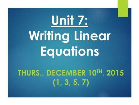 Unit 7: Writing Linear Equations THURS., DECEMBER 10 TH, 2015 (1, 3, 5, 7)