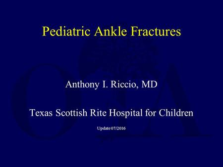 Anthony I. Riccio, MD Texas Scottish Rite Hospital for Children Update 07/2016 Pediatric Ankle Fractures.