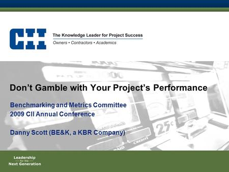 Don't Gamble with Your Project's Performance Benchmarking and Metrics Committee 2009 CII Annual Conference Danny Scott (BE&K, a KBR Company)