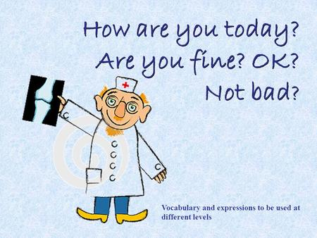 How are you today? Are you fine? OK? Not bad ? Vocabulary and expressions to be used at different levels.