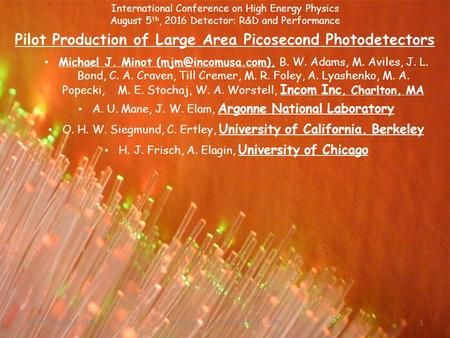 International Conference on High Energy Physics August 5 th, 2016 <strong>Detector</strong>: R&D and Performance Pilot Production of Large Area Picosecond Photodetectors.