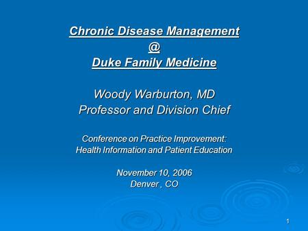 1 Chronic Disease Duke Family Medicine Woody Warburton, MD Professor and Division Chief Conference on Practice Improvement: Health Information.
