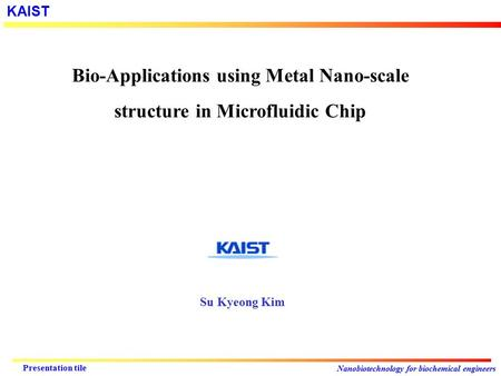 KAIST Nanobiotechnology for biochemical engineers Presentation tile Bio-Applications using Metal Nano-scale structure in Microfluidic Chip Su Kyeong Kim.
