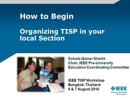 How to Begin Organizing TISP in your local Section Sohaib Qamer Sheikh Chair, IEEE Pre-University Education Coordinating Committee IEEE TISP Workshop Bangkok,