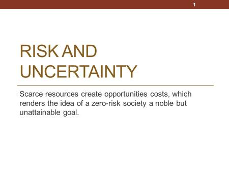 RISK AND UNCERTAINTY Scarce resources create opportunities costs, which renders the idea of a zero-risk society a noble but unattainable goal. 1.
