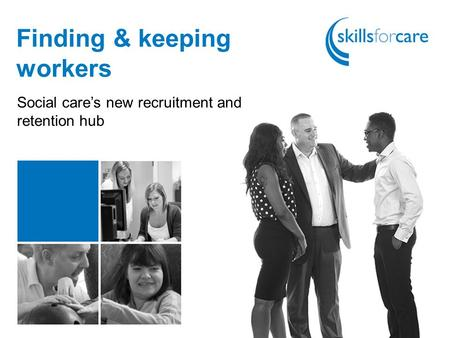 Finding & keeping workers Social care's new recruitment and retention hub.