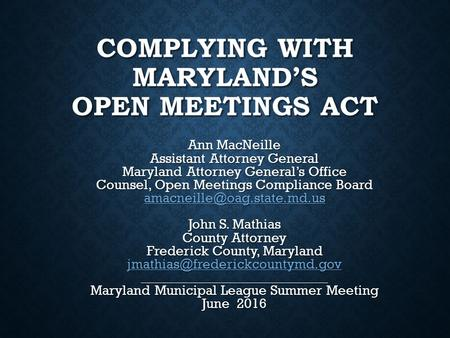 COMPLYING WITH MARYLAND'S OPEN MEETINGS ACT Ann MacNeille Assistant Attorney General Maryland Attorney General's Office Counsel, Open Meetings Compliance.