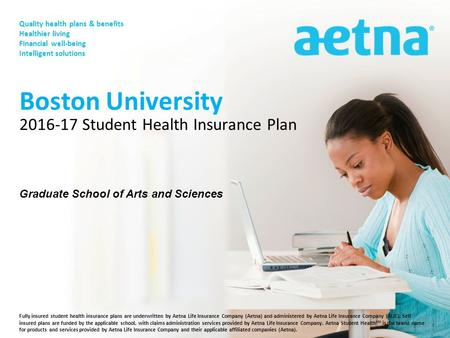 Fully insured student health insurance plans are underwritten by Aetna Life Insurance Company (Aetna) and administered by Aetna Life Insurance Company.
