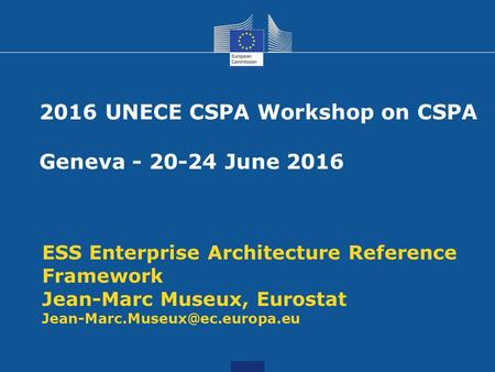 ESS Enterprise Architecture Reference Framework Jean-Marc Museux, Eurostat 2016 UNECE CSPA Workshop on CSPA Geneva - 20-24.