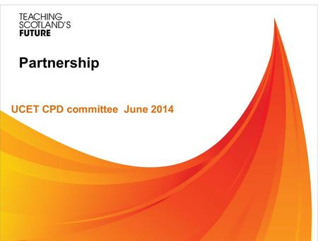Partnership UCET CPD committee June 2014. Teaching Scotland's Future (TSF) Teaching Scotland's Future: Report of a review of teacher education in Scotland.