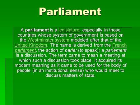 Parliament A parliament is a legislature, especially in those countries whose system of government is based on the Westminster system modeled after that.