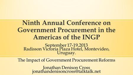 Ninth Annual Conference on Government Procurement in the Americas of the INGP September 17-19,2013 Radisson Victoria Plaza Hotel, Montevideo, Uruguay.