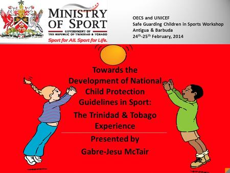 Towards the Development of National Child Protection Guidelines in Sport: The Trinidad & Tobago Experience Presented by Gabre-Jesu McTair OECS and UNICEF.