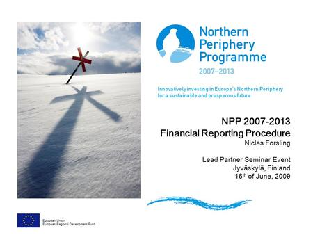 NPP <strong>2007</strong>-2013 Financial Reporting Procedure Niclas Forsling Lead Partner Seminar Event Jyväskylä, Finland 16 th of June, 2009 European Union European Regional.