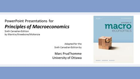 PowerPoint Presentations for Principles of Macroeconomics Sixth Canadian Edition by Mankiw/Kneebone/McKenzie Adapted for the Sixth Canadian Edition by.