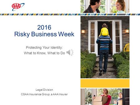 1 2016 Risky Business Week Protecting Your Identity: What to Know, What to Do Legal Division CSAA Insurance Group, a AAA Insurer.