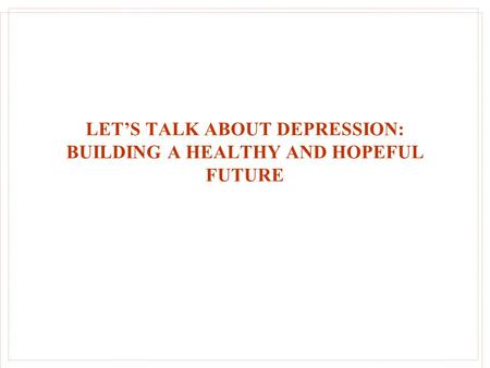 LET'S TALK ABOUT DEPRESSION: BUILDING A HEALTHY AND HOPEFUL FUTURE.
