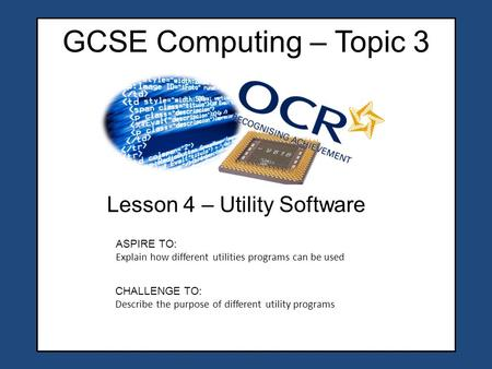 GCSE Computing – Topic 3 Lesson 4 – Utility Software CHALLENGE TO: Describe the purpose of different utility programs ASPIRE TO: Explain how different.