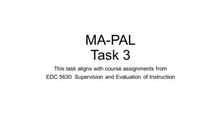 MA-PAL Task 3 This task aligns with course assignments from EDC 5630 Supervision and Evaluation of Instruction.