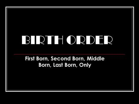BIRTH ORDER First Born, Second Born, Middle Born, Last Born, Only.