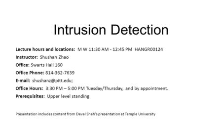 Intrusion Detection Lecture hours and locations: M W 11:30 AM - 12:45 PM HANGR00124 Instructor: Shushan Zhao Office: Swarts Hall 160 Office Phone: 814-362-7639.