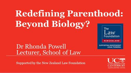 Redefining Parenthood: Beyond Biology? Dr Rhonda Powell Lecturer, School of Law Supported by the New Zealand Law Foundation.