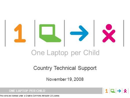 ONE LAPTOP PER CHILD This works are licensed under a Creative Commons Attribution 2.5 License. One Laptop per Child Country Technical Support November.