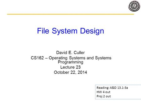 File System Design David E. Culler CS162 – Operating Systems and Systems Programming Lecture 23 October 22, 2014 Reading: A&D 13.1-3a HW 4 out Proj 2 out.