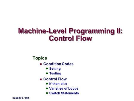 Machine-Level Programming II: Control Flow Topics Condition Codes Setting Testing Control Flow If-then-else Varieties of Loops Switch Statements class06.ppt.