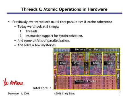 December 1, 2006©2006 Craig Zilles1 Threads & Atomic Operations in Hardware  Previously, we introduced multi-core parallelism & cache coherence —Today.