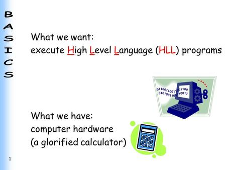 1 What we want: execute High Level Language (HLL) programs What we have: computer hardware (a glorified calculator)