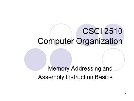 1 CSCI 2510 Computer Organization Memory Addressing and Assembly Instruction Basics.