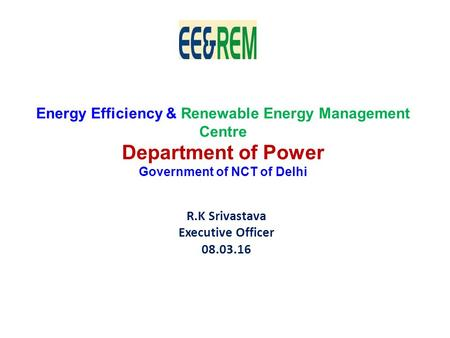 R.K Srivastava Executive Officer 08.03.16 Energy Efficiency & Renewable Energy Management Centre Department of <strong>Power</strong> Government of NCT of Delhi.