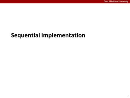 1 Seoul National University Sequential Implementation.